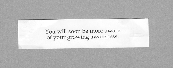 You will soon be more aware of your growing awareness.